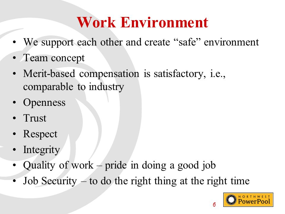 6 Work Environment We support each other and create safe environment Team concept Merit-based compensation is satisfactory, i.e., comparable to industry Openness Trust Respect Integrity Quality of work – pride in doing a good job Job Security – to do the right thing at the right time