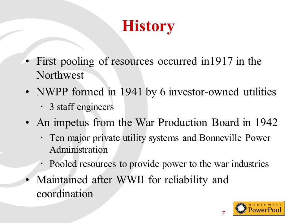7 History First pooling of resources occurred in1917 in the Northwest NWPP formed in 1941 by 6 investor-owned utilities  3 staff engineers An impetus from the War Production Board in 1942  Ten major private utility systems and Bonneville Power Administration  Pooled resources to provide power to the war industries Maintained after WWII for reliability and coordination
