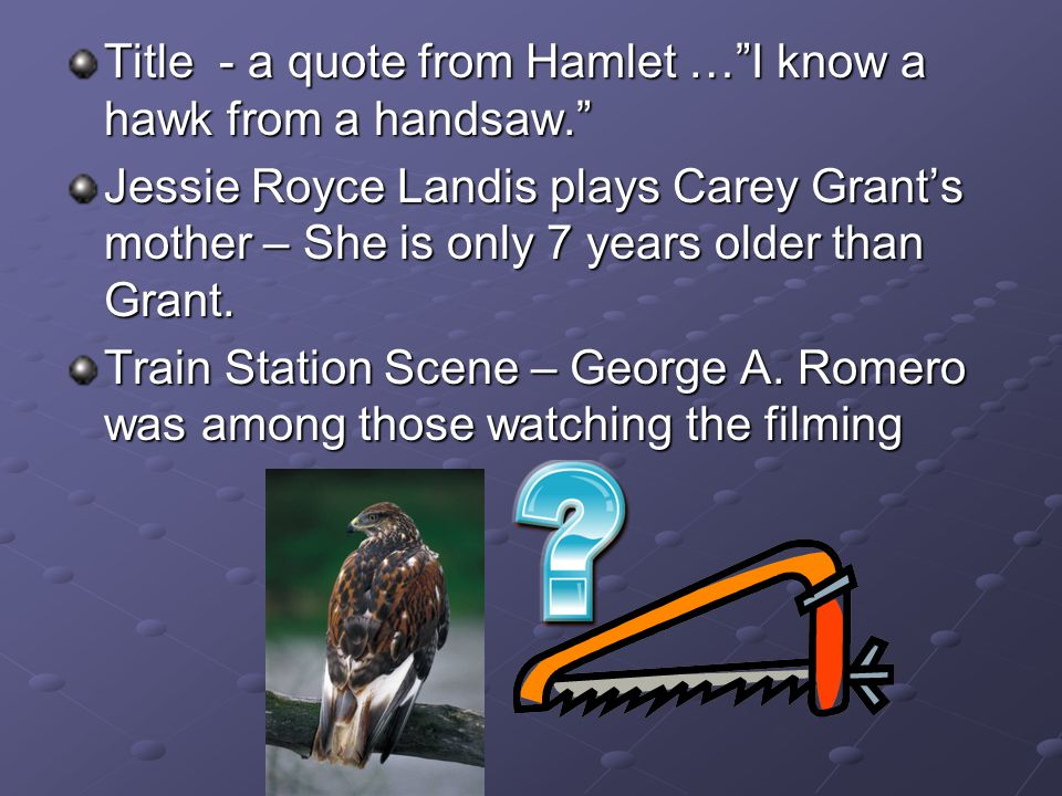 Title - a quote from Hamlet … I know a hawk from a handsaw. Jessie Royce Landis plays Carey Grant's mother – She is only 7 years older than Grant.