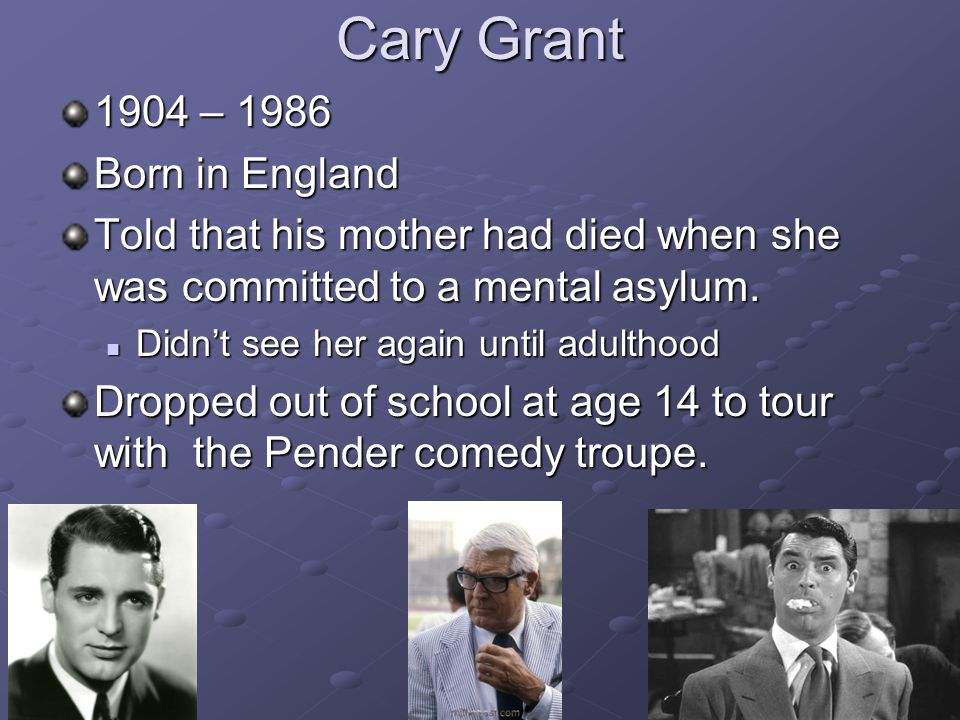 Cary Grant 1904 – 1986 Born in England Told that his mother had died when she was committed to a mental asylum.