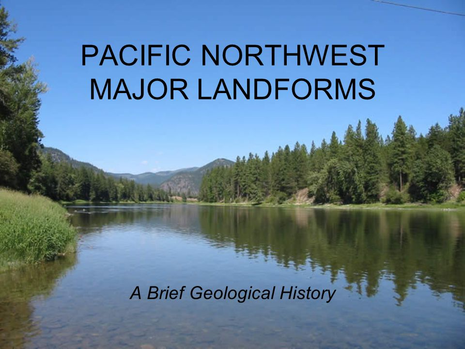 PACIFIC NORTHWEST MAJOR LANDFORMS A Brief Geological History