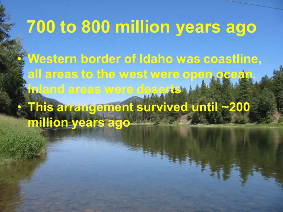 700 to 800 million years ago Western border of Idaho was coastline, all areas to the west were open ocean. Inland areas were deserts This arrangement