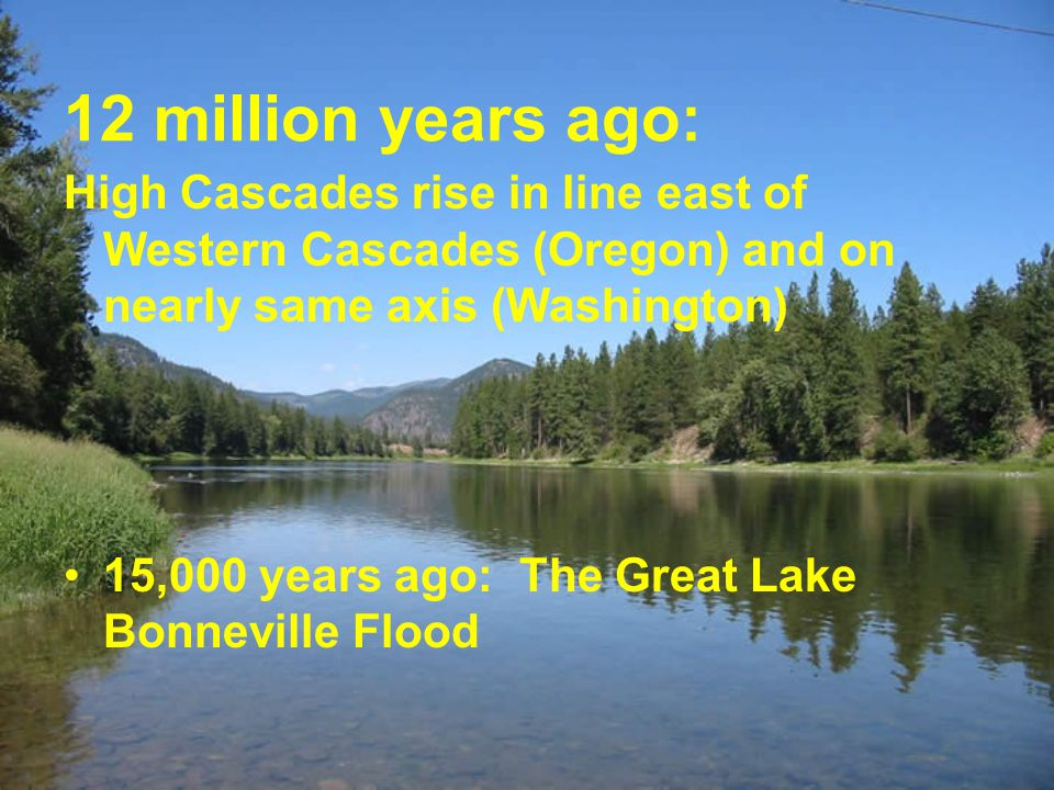 12 million years ago: High Cascades rise in line east of Western Cascades (Oregon) and on nearly same axis (Washington) 15,000 years ago: The Great La