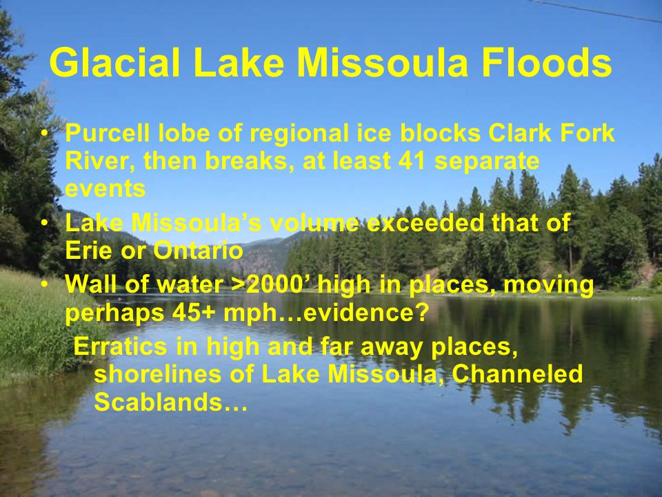 Glacial Lake Missoula Floods Purcell lobe of regional ice blocks Clark Fork River, then breaks, at least 41 separate events Lake Missoula's volume exceeded that of Erie or Ontario Wall of water >2000' high in places, moving perhaps 45+ mph…evidence.