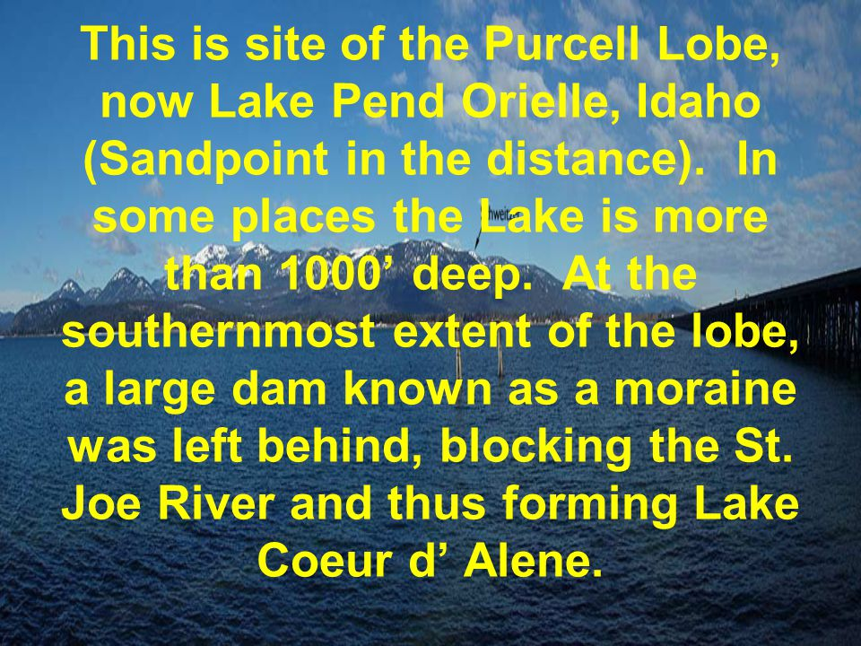 This is site of the Purcell Lobe, now Lake Pend Orielle, Idaho (Sandpoint in the distance). In some places the Lake is more than 1000' deep. At the so