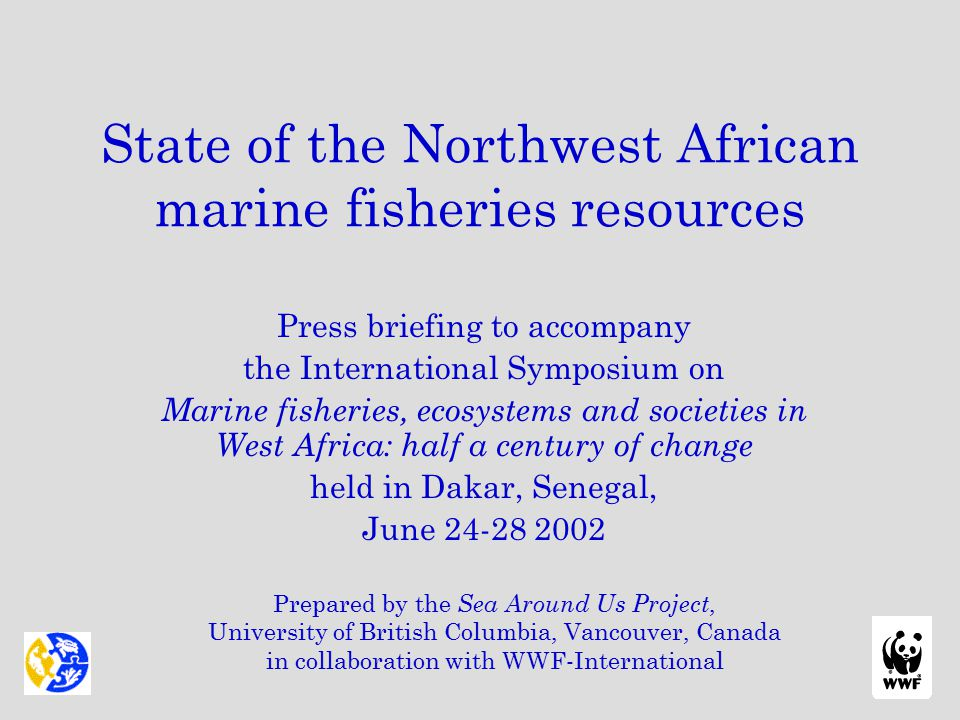 State of the Northwest African marine fisheries resources Press briefing to accompany the International Symposium on Marine fisheries, ecosystems and societies in West Africa: half a century of change held in Dakar, Senegal, June 24-28 2002 Prepared by the Sea Around Us Project, University of British Columbia, Vancouver, Canada in collaboration with WWF-International