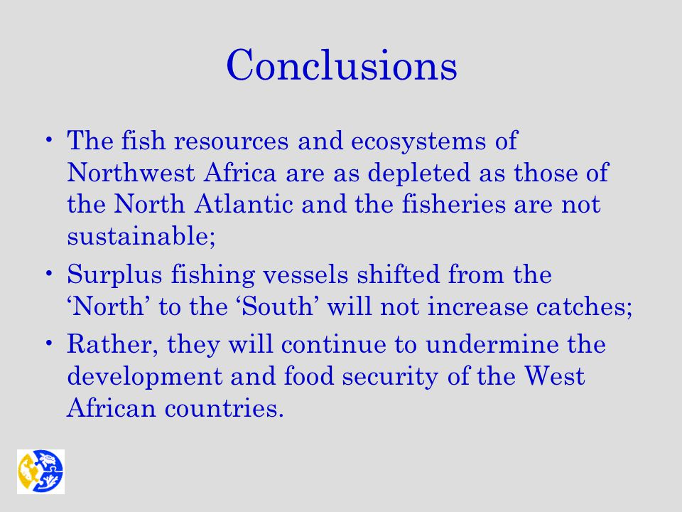 Conclusions The fish resources and ecosystems of Northwest Africa are as depleted as those of the North Atlantic and the fisheries are not sustainable; Surplus fishing vessels shifted from the 'North' to the 'South' will not increase catches; Rather, they will continue to undermine the development and food security of the West African countries.