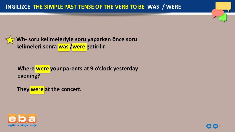 11 İNGİLİZCE THE SIMPLE PAST TENSE OF THE VERB TO BE WAS / WERE Wh- soru kelimeleriyle soru yaparken önce soru kelimeleri sonra was /were getirilir.