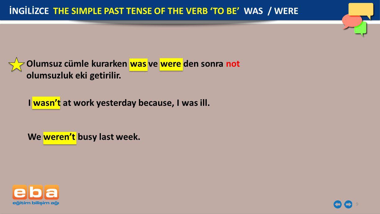 10 İNGİLİZCE THE SIMPLE PAST TENSE OF THE VERB TO BE WAS / WERE Soru cümlesi yaparken was ve were cümlenin başına getirilir.