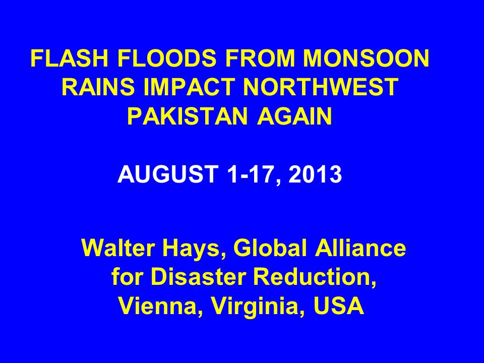 FLASH FLOODS FROM MONSOON RAINS IMPACT NORTHWEST PAKISTAN AGAIN AUGUST 1-17, 2013 Walter Hays, Global Alliance for Disaster Reduction, Vienna, Virgini