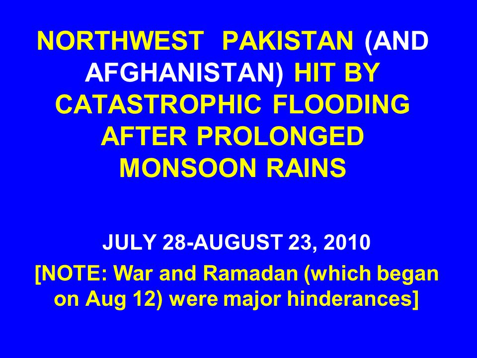 NORTHWEST PAKISTAN (AND AFGHANISTAN) HIT BY CATASTROPHIC FLOODING AFTER PROLONGED MONSOON RAINS JULY 28-AUGUST 23, 2010 [NOTE: War and Ramadan (which