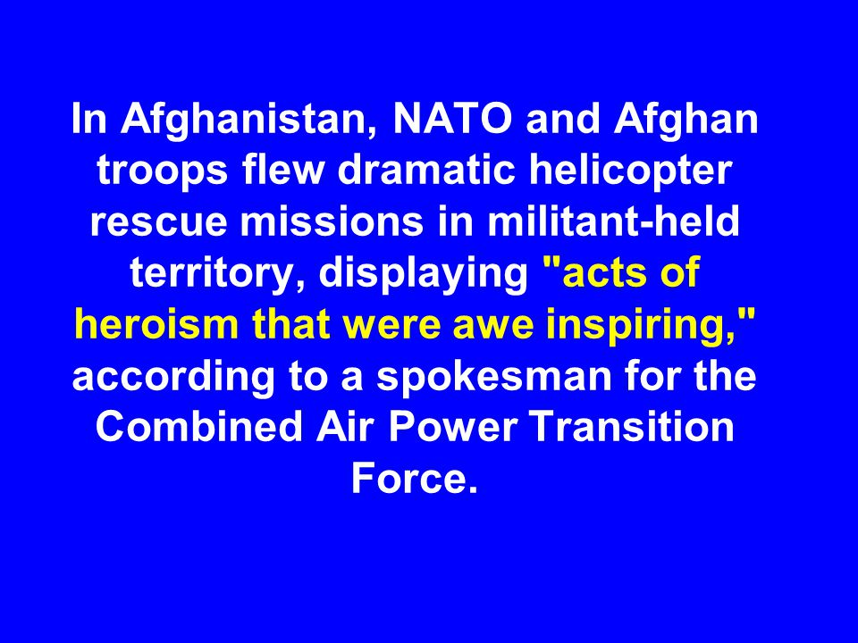 In Afghanistan, NATO and Afghan troops flew dramatic helicopter rescue missions in militant-held territory, displaying