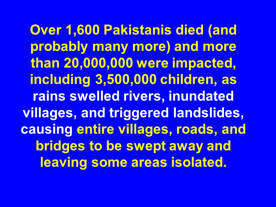 Over 1,600 Pakistanis died (and probably many more) and more than 20,000,000 were impacted, including 3,500,000 children, as rains swelled rivers, inu
