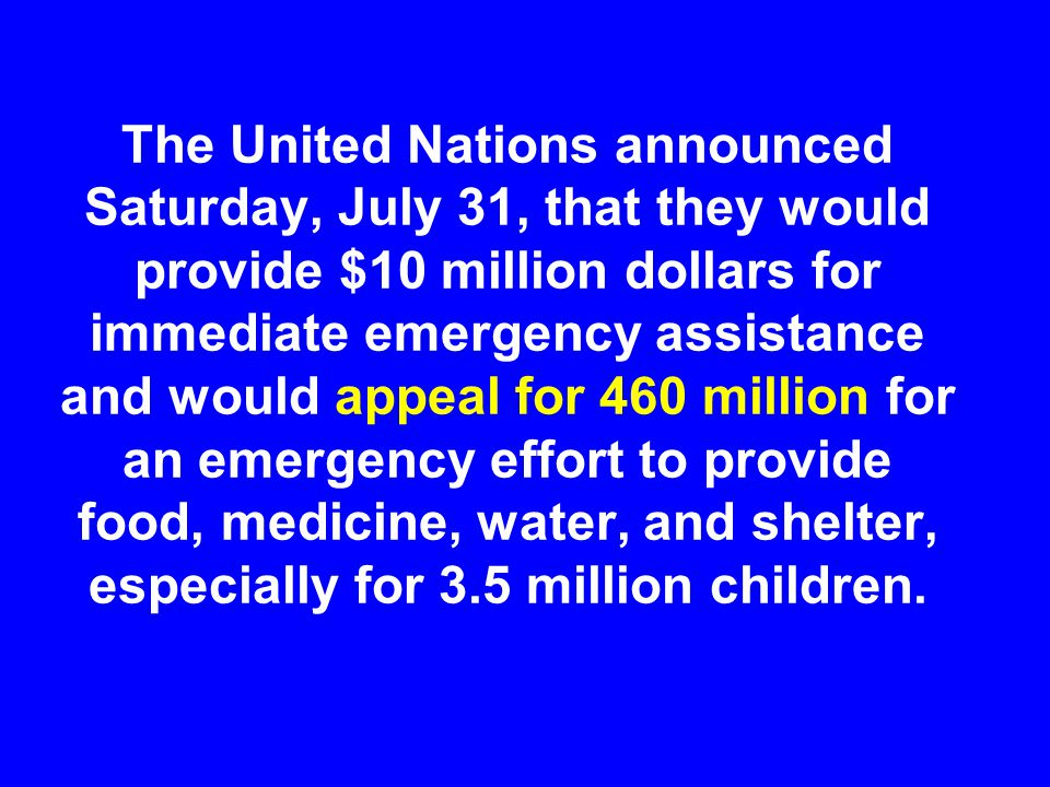 The United Nations announced Saturday, July 31, that they would provide $10 million dollars for immediate emergency assistance and would appeal for 46