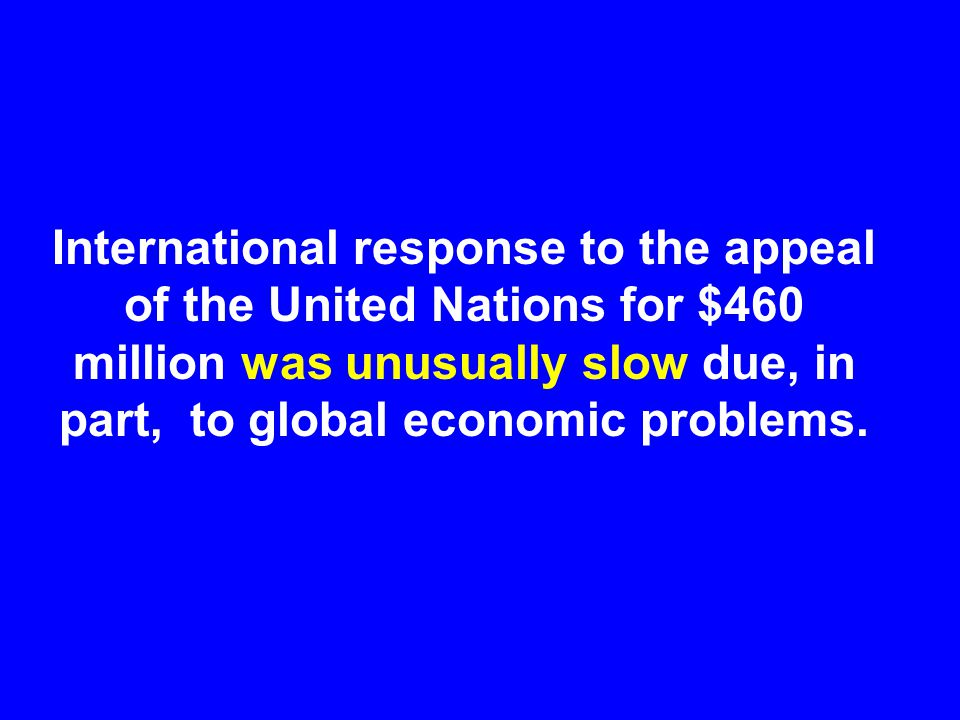 International response to the appeal of the United Nations for $460 million was unusually slow due, in part, to global economic problems.
