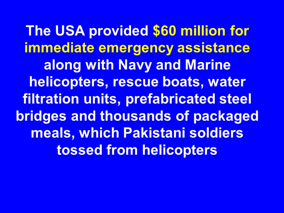 The USA provided $60 million for immediate emergency assistance along with Navy and Marine helicopters, rescue boats, water filtration units, prefabri