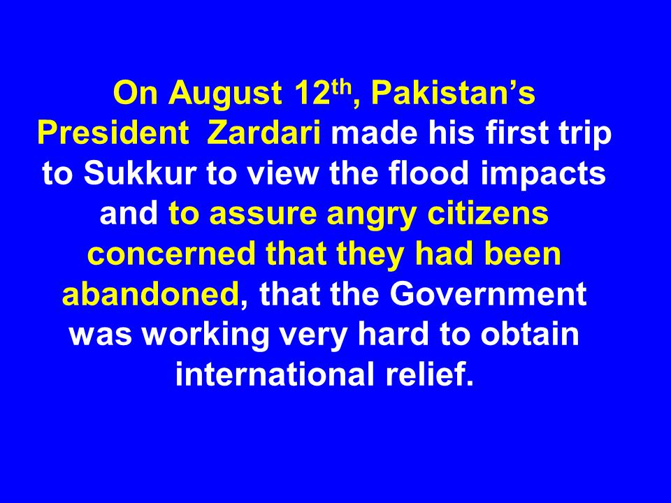On August 12 th, Pakistan's President Zardari made his first trip to Sukkur to view the flood impacts and to assure angry citizens concerned that they