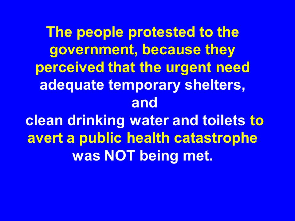 The people protested to the government, because they perceived that the urgent need adequate temporary shelters, and clean drinking water and toilets