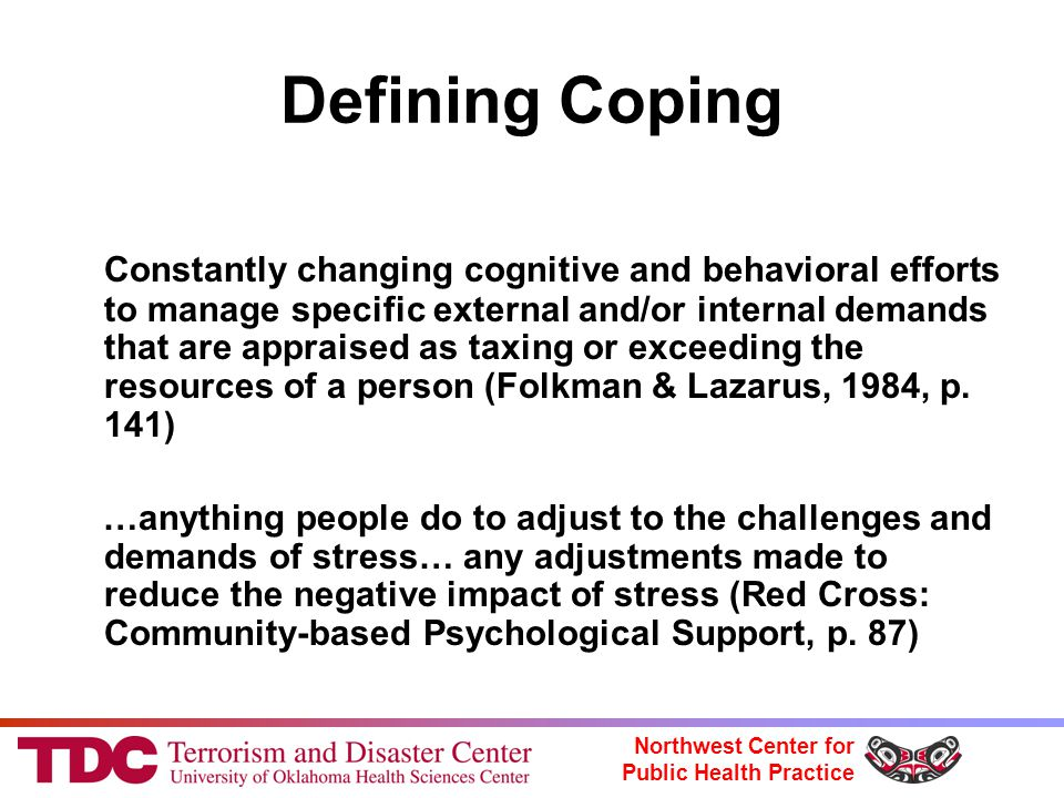 Northwest Center for Public Health Practice Defining Coping Constantly changing cognitive and behavioral efforts to manage specific external and/or internal demands that are appraised as taxing or exceeding the resources of a person (Folkman & Lazarus, 1984, p.