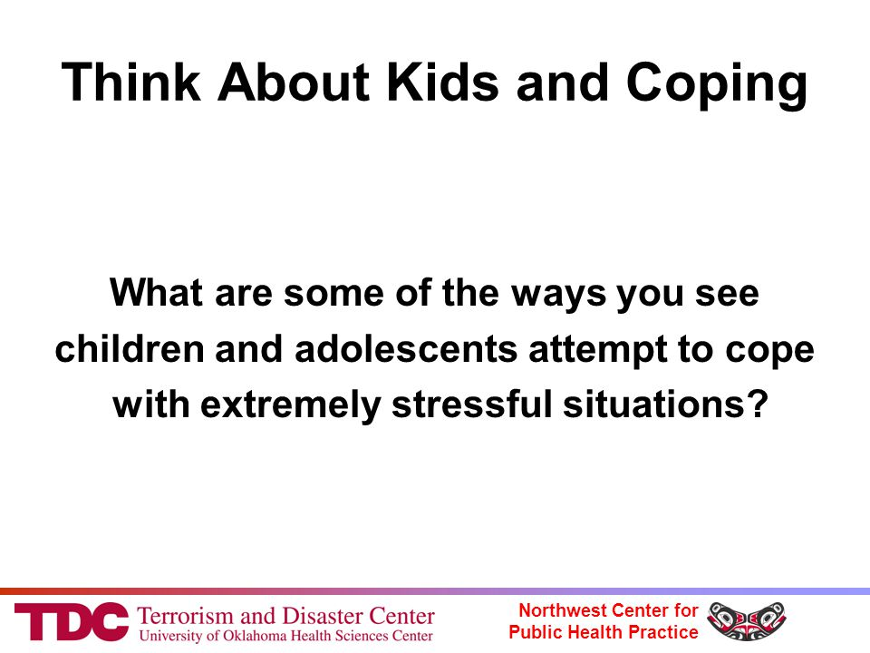 Northwest Center for Public Health Practice Think About Kids and Coping What are some of the ways you see children and adolescents attempt to cope with extremely stressful situations