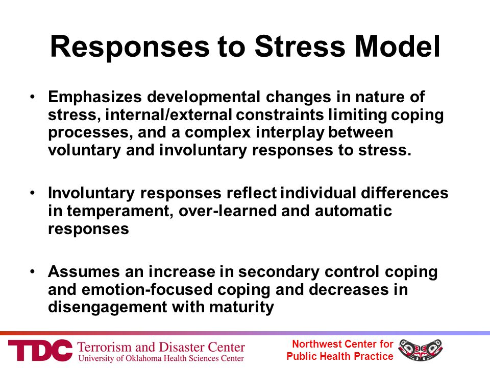 Northwest Center for Public Health Practice Responses to Stress Model Emphasizes developmental changes in nature of stress, internal/external constraints limiting coping processes, and a complex interplay between voluntary and involuntary responses to stress.