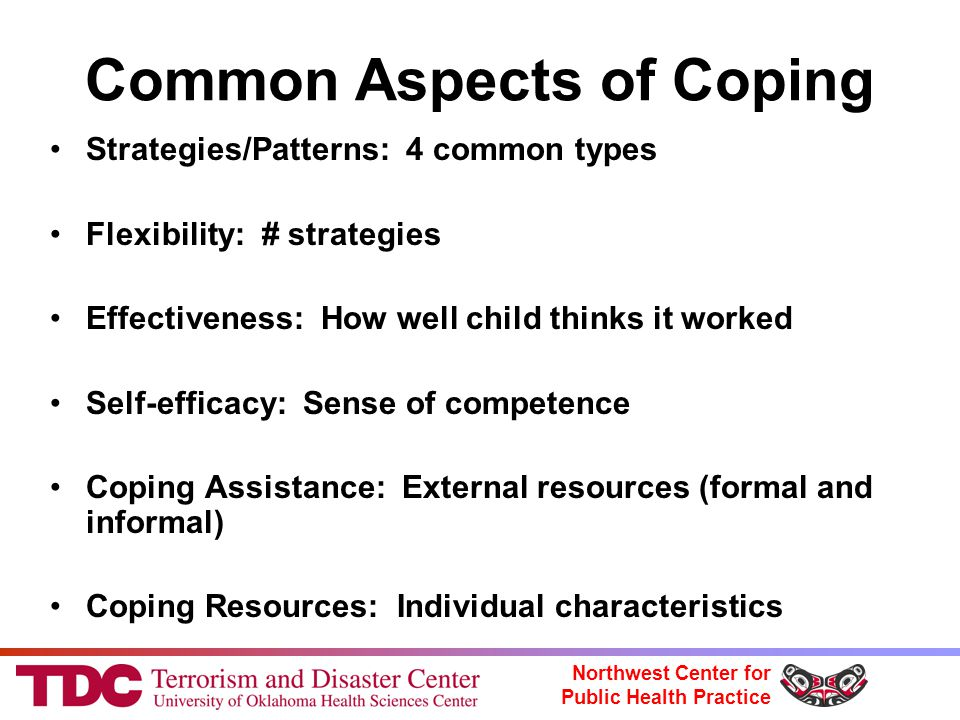 Northwest Center for Public Health Practice Common Aspects of Coping Strategies/Patterns: 4 common types Flexibility: # strategies Effectiveness: How well child thinks it worked Self-efficacy: Sense of competence Coping Assistance: External resources (formal and informal) Coping Resources: Individual characteristics