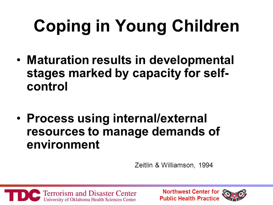Northwest Center for Public Health Practice Coping in Young Children Maturation results in developmental stages marked by capacity for self- control Process using internal/external resources to manage demands of environment Zeitlin & Williamson, 1994