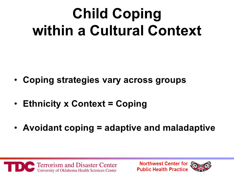 Northwest Center for Public Health Practice Child Coping within a Cultural Context Coping strategies vary across groups Ethnicity x Context = Coping Avoidant coping = adaptive and maladaptive