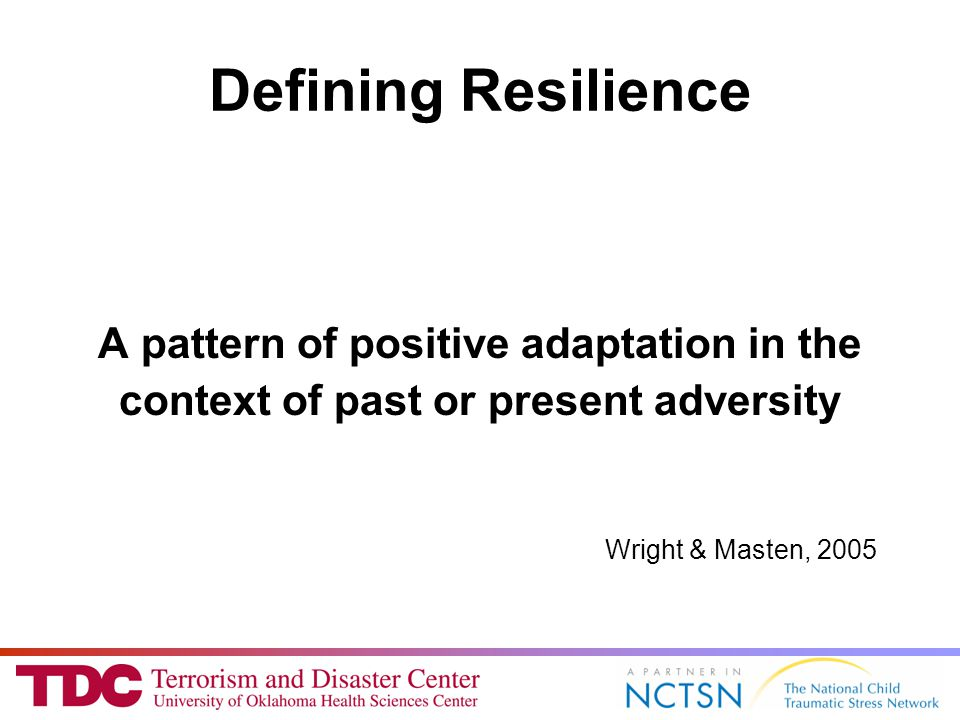 Defining Resilience A pattern of positive adaptation in the context of past or present adversity Wright & Masten, 2005