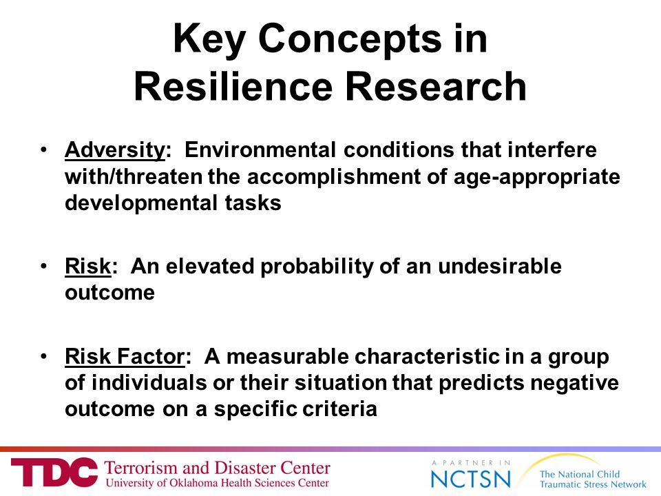 Key Concepts in Resilience Research Adversity: Environmental conditions that interfere with/threaten the accomplishment of age-appropriate developmental tasks Risk: An elevated probability of an undesirable outcome Risk Factor: A measurable characteristic in a group of individuals or their situation that predicts negative outcome on a specific criteria