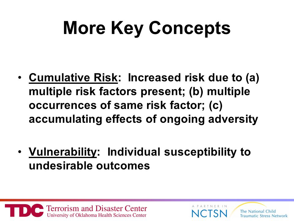 More Key Concepts Cumulative Risk: Increased risk due to (a) multiple risk factors present; (b) multiple occurrences of same risk factor; (c) accumulating effects of ongoing adversity Vulnerability: Individual susceptibility to undesirable outcomes