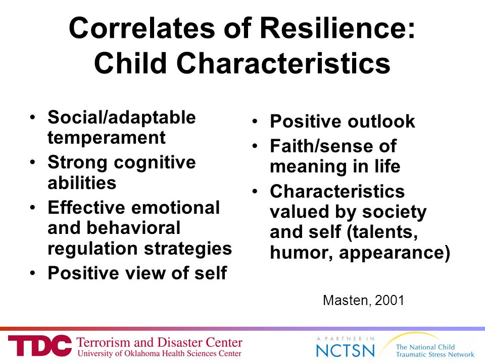 Correlates of Resilience: Child Characteristics Social/adaptable temperament Strong cognitive abilities Effective emotional and behavioral regulation strategies Positive view of self Positive outlook Faith/sense of meaning in life Characteristics valued by society and self (talents, humor, appearance) Masten, 2001