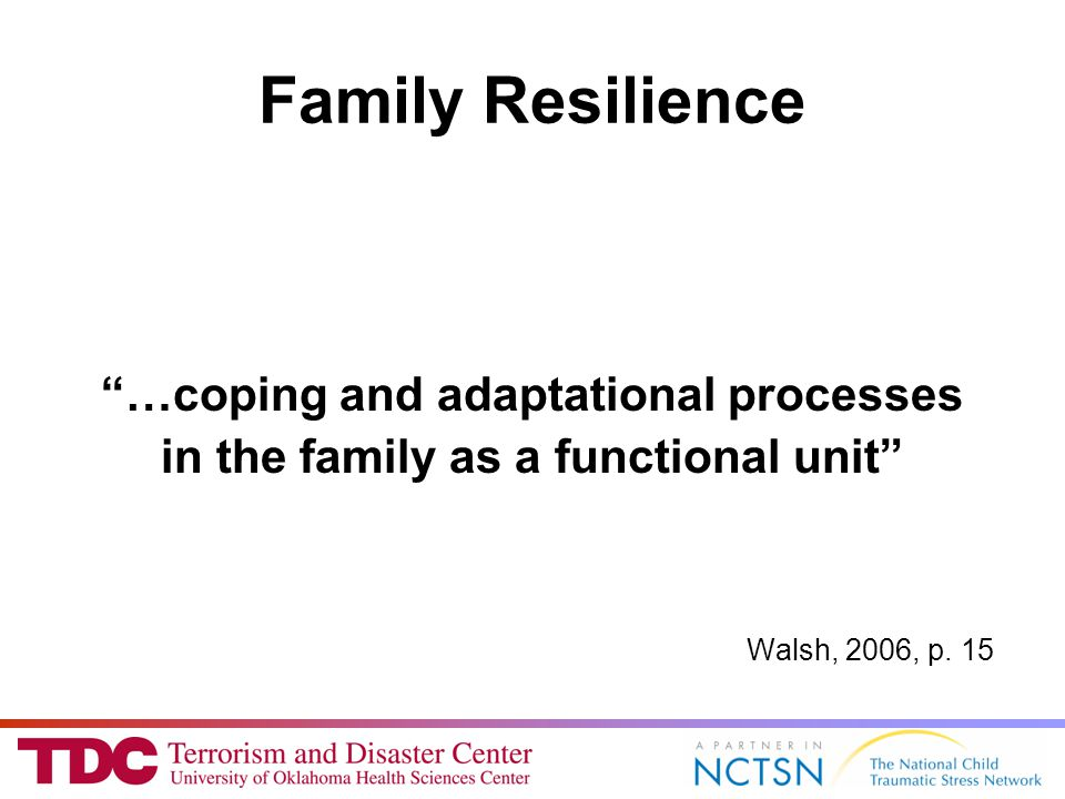 Family Resilience …coping and adaptational processes in the family as a functional unit Walsh, 2006, p.