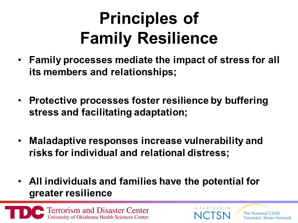 Principles of Family Resilience Family processes mediate the impact of stress for all its members and relationships; Protective processes foster resilience by buffering stress and facilitating adaptation; Maladaptive responses increase vulnerability and risks for individual and relational distress; All individuals and families have the potential for greater resilience