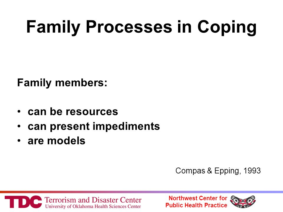 Northwest Center for Public Health Practice Family Processes in Coping Family members: can be resources can present impediments are models Compas & Epping, 1993