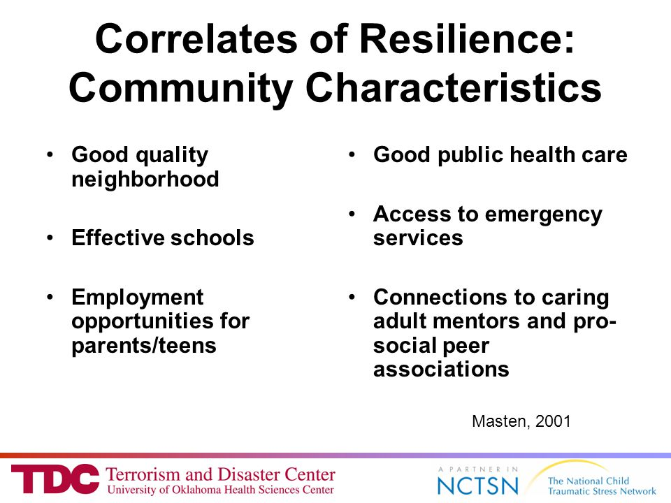 Correlates of Resilience: Community Characteristics Good quality neighborhood Effective schools Employment opportunities for parents/teens Good public health care Access to emergency services Connections to caring adult mentors and pro- social peer associations Masten, 2001