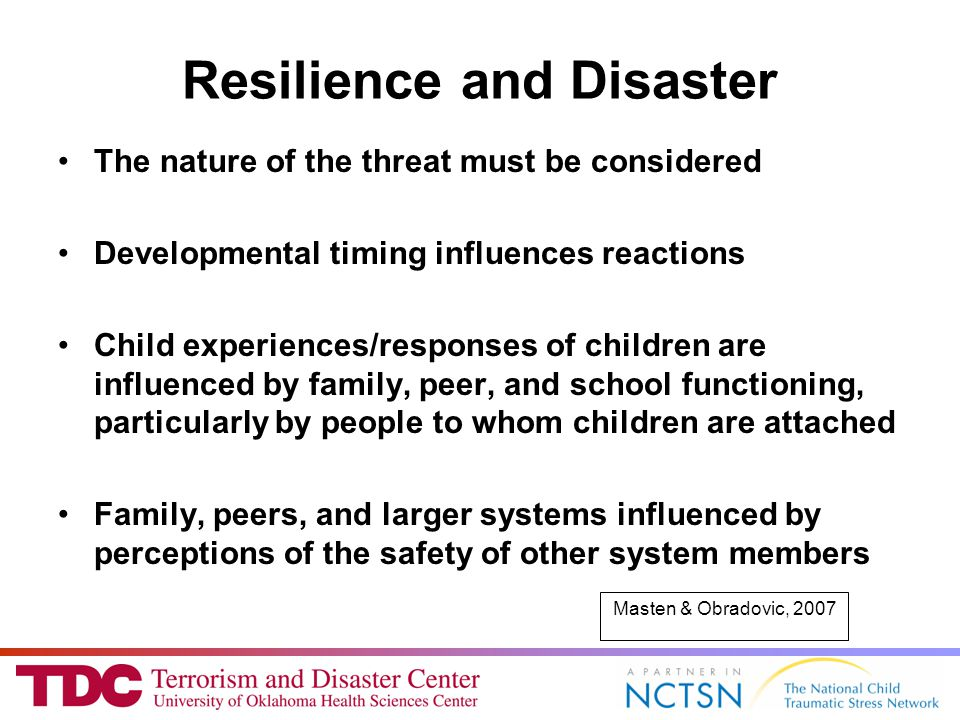 Resilience and Disaster The nature of the threat must be considered Developmental timing influences reactions Child experiences/responses of children are influenced by family, peer, and school functioning, particularly by people to whom children are attached Family, peers, and larger systems influenced by perceptions of the safety of other system members Masten & Obradovic, 2007