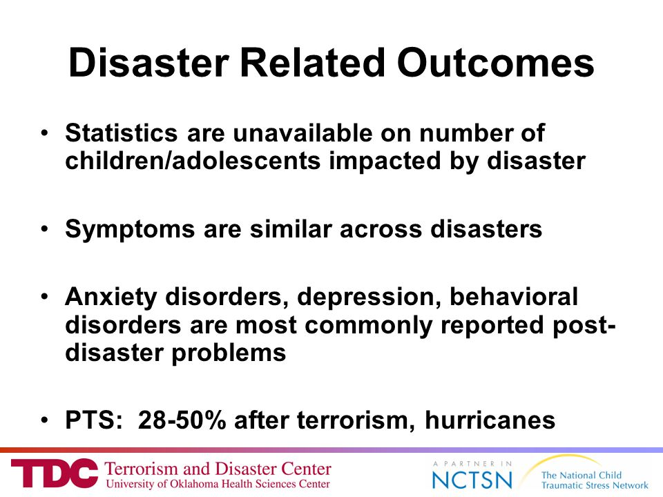 Disaster Related Outcomes Statistics are unavailable on number of children/adolescents impacted by disaster Symptoms are similar across disasters Anxiety disorders, depression, behavioral disorders are most commonly reported post- disaster problems PTS: 28-50% after terrorism, hurricanes