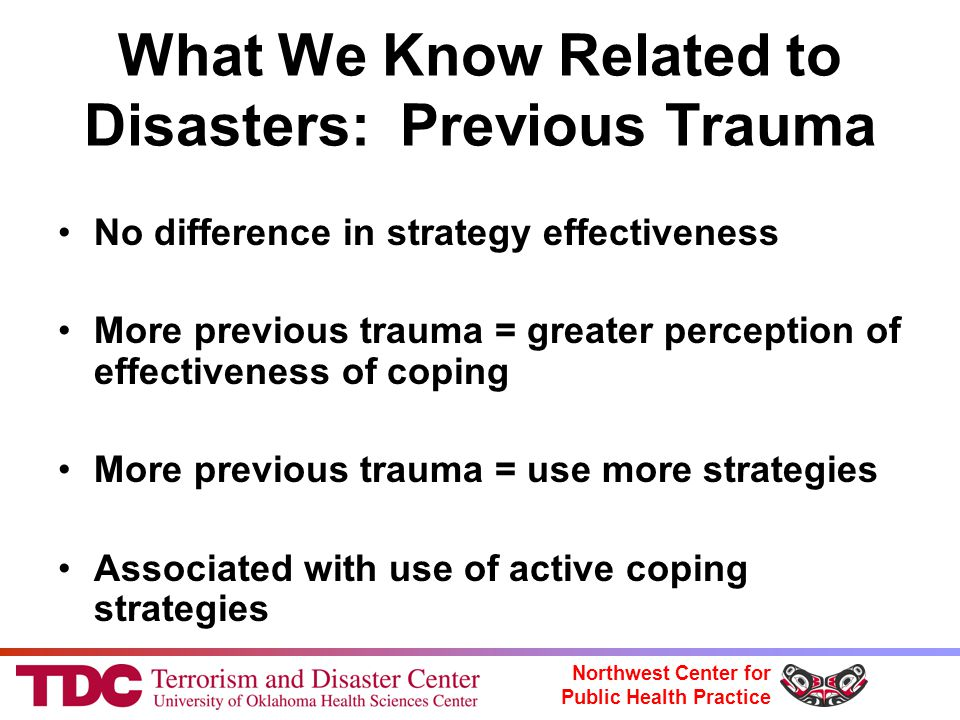 Northwest Center for Public Health Practice What We Know Related to Disasters: Previous Trauma No difference in strategy effectiveness More previous trauma = greater perception of effectiveness of coping More previous trauma = use more strategies Associated with use of active coping strategies