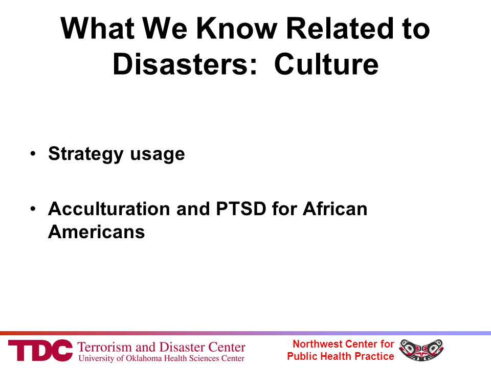 Northwest Center for Public Health Practice What We Know Related to Disasters: Culture Strategy usage Acculturation and PTSD for African Americans