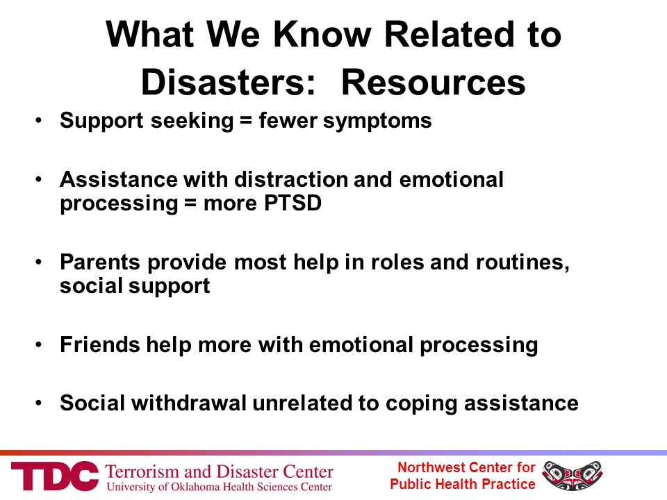 Northwest Center for Public Health Practice What We Know Related to Disasters: Resources Support seeking = fewer symptoms Assistance with distraction and emotional processing = more PTSD Parents provide most help in roles and routines, social support Friends help more with emotional processing Social withdrawal unrelated to coping assistance