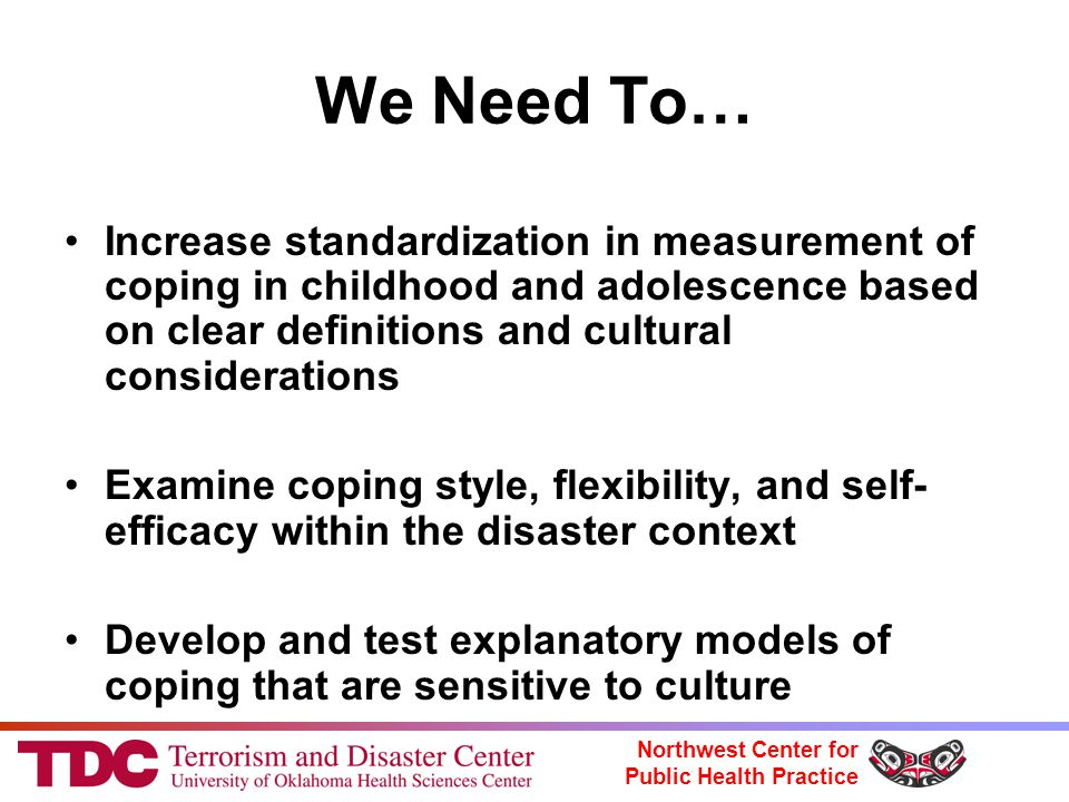 Northwest Center for Public Health Practice We Need To… Increase standardization in measurement of coping in childhood and adolescence based on clear definitions and cultural considerations Examine coping style, flexibility, and self- efficacy within the disaster context Develop and test explanatory models of coping that are sensitive to culture