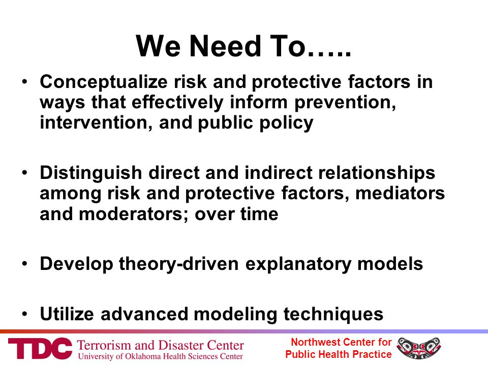 Northwest Center for Public Health Practice We Need To….. Conceptualize risk and protective factors in ways that effectively inform prevention, interv