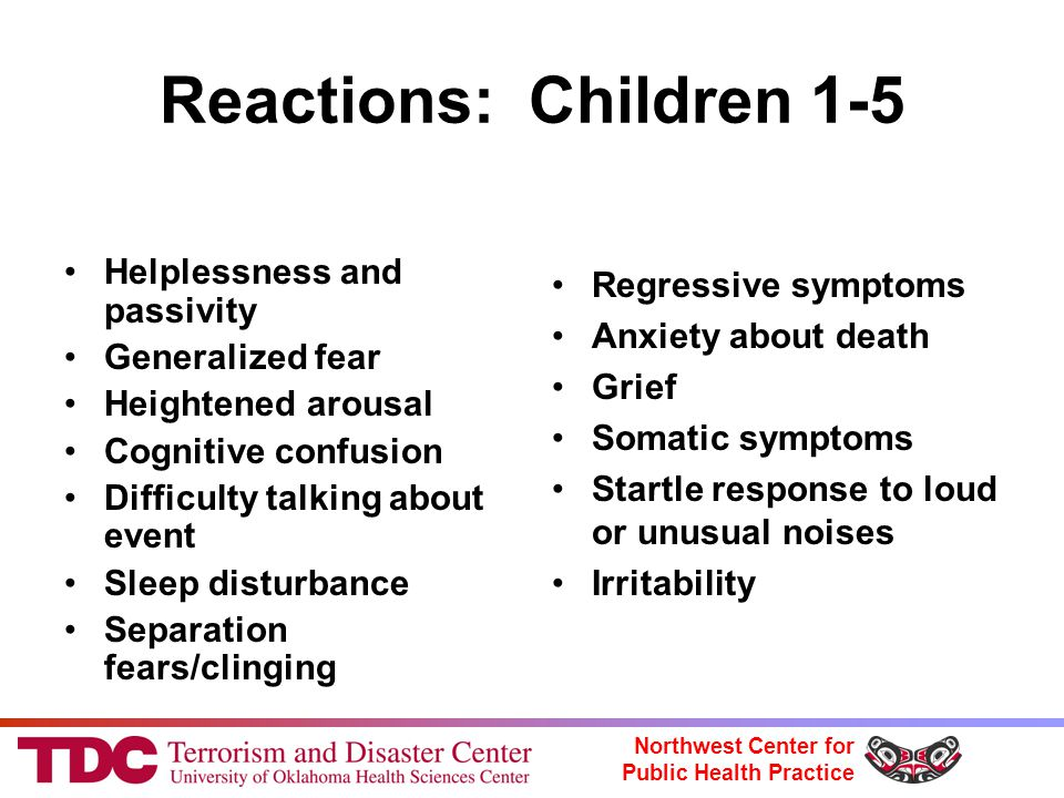 Northwest Center for Public Health Practice Reactions: Children 1-5 Helplessness and passivity Generalized fear Heightened arousal Cognitive confusion Difficulty talking about event Sleep disturbance Separation fears/clinging Regressive symptoms Anxiety about death Grief Somatic symptoms Startle response to loud or unusual noises Irritability