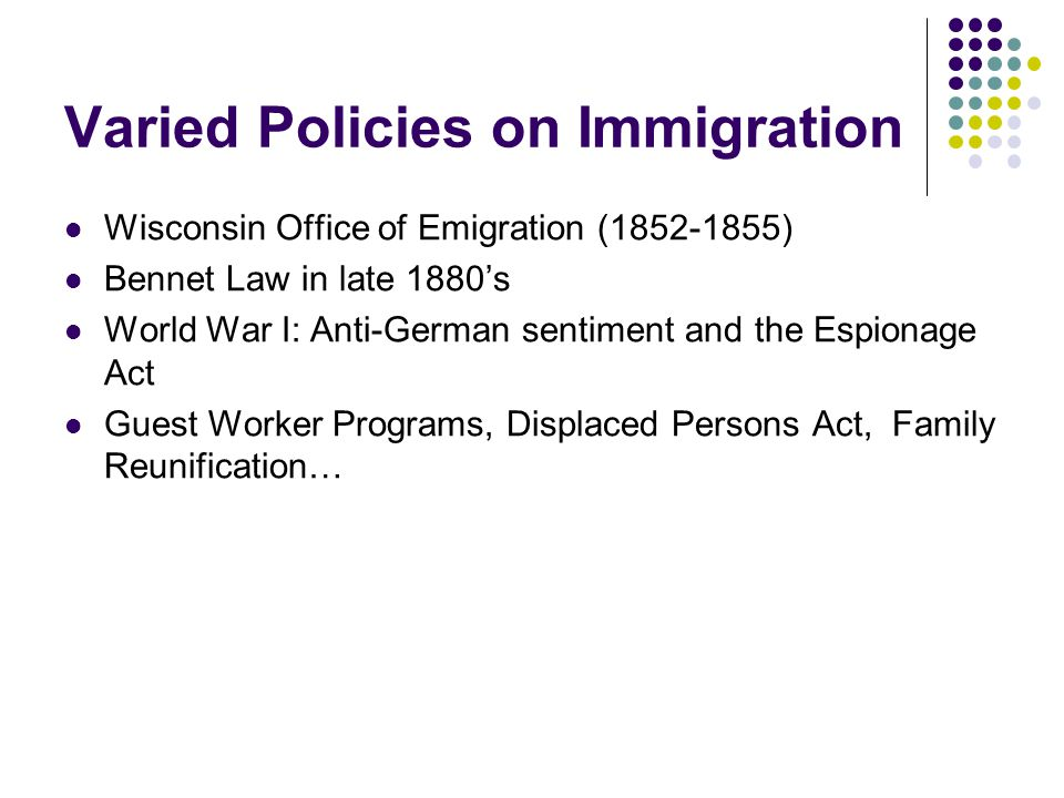 Varied Policies on Immigration Wisconsin Office of Emigration (1852-1855) Bennet Law in late 1880's World War I: Anti-German sentiment and the Espionage Act Guest Worker Programs, Displaced Persons Act, Family Reunification…
