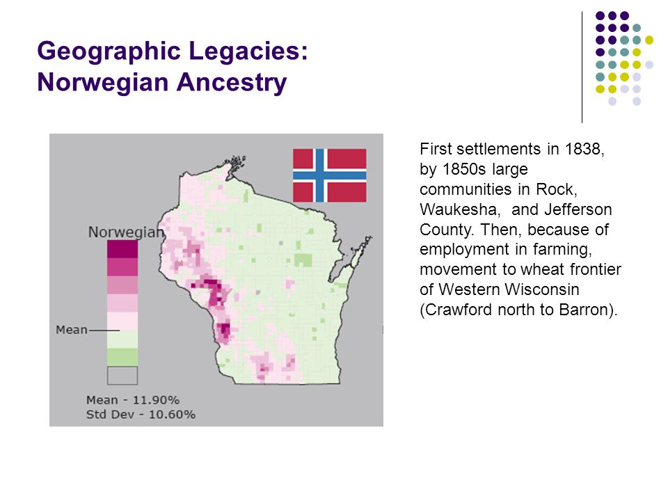 Geographic Legacies: Norwegian Ancestry First settlements in 1838, by 1850s large communities in Rock, Waukesha, and Jefferson County.