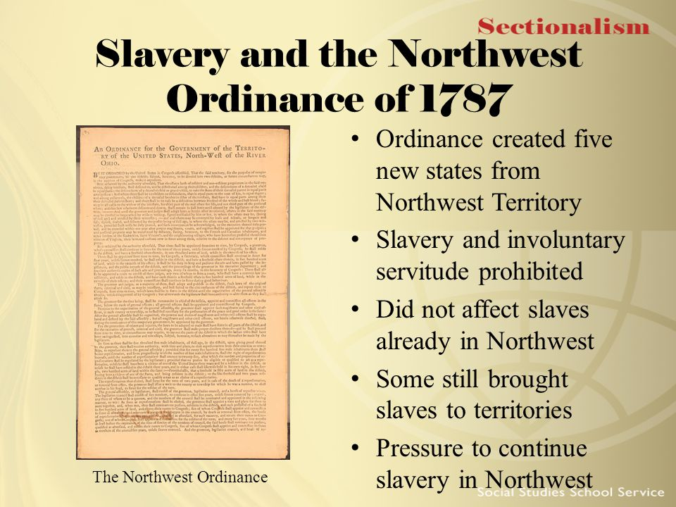 Slavery and the Northwest Ordinance of 1787 Ordinance created five new states from Northwest Territory Slavery and involuntary servitude prohibited Di