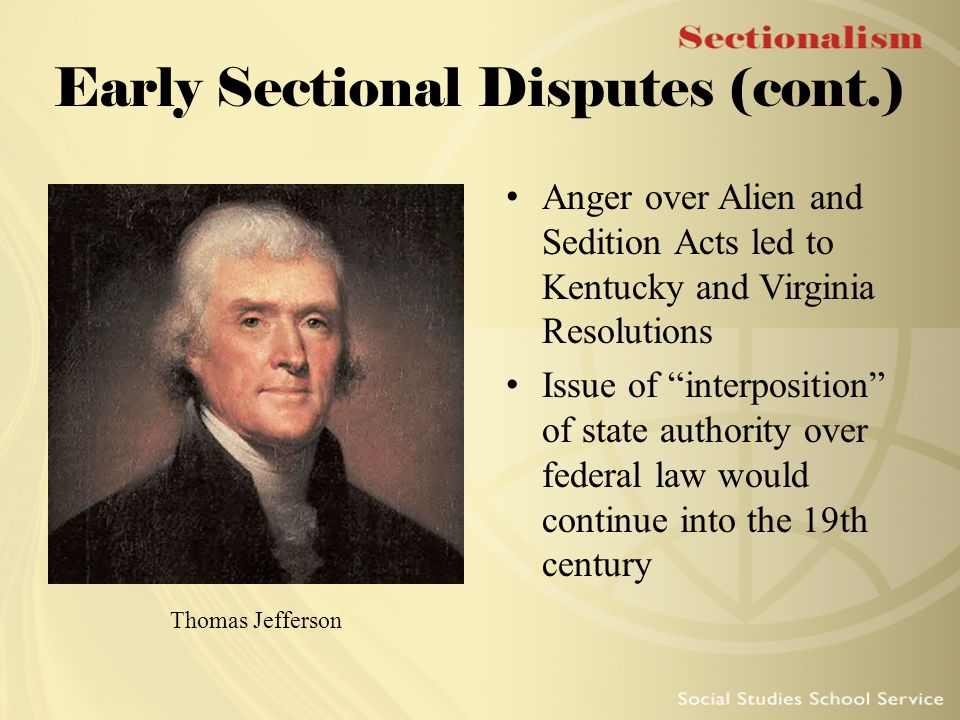 """Early Sectional Disputes (cont.) Anger over Alien and Sedition Acts led to Kentucky and Virginia Resolutions Issue of """"interposition"""" of state authori"""