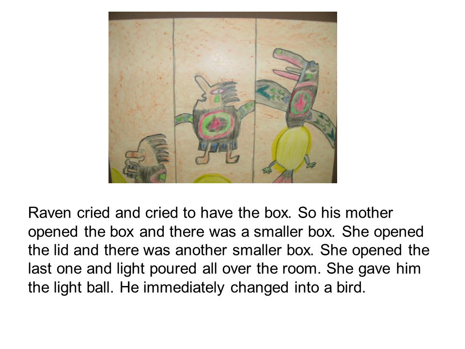 Raven cried and cried to have the box. So his mother opened the box and there was a smaller box.