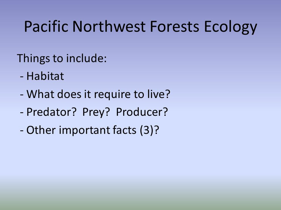 Pacific Northwest Forests Ecology Things to include: - Habitat - What does it require to live.